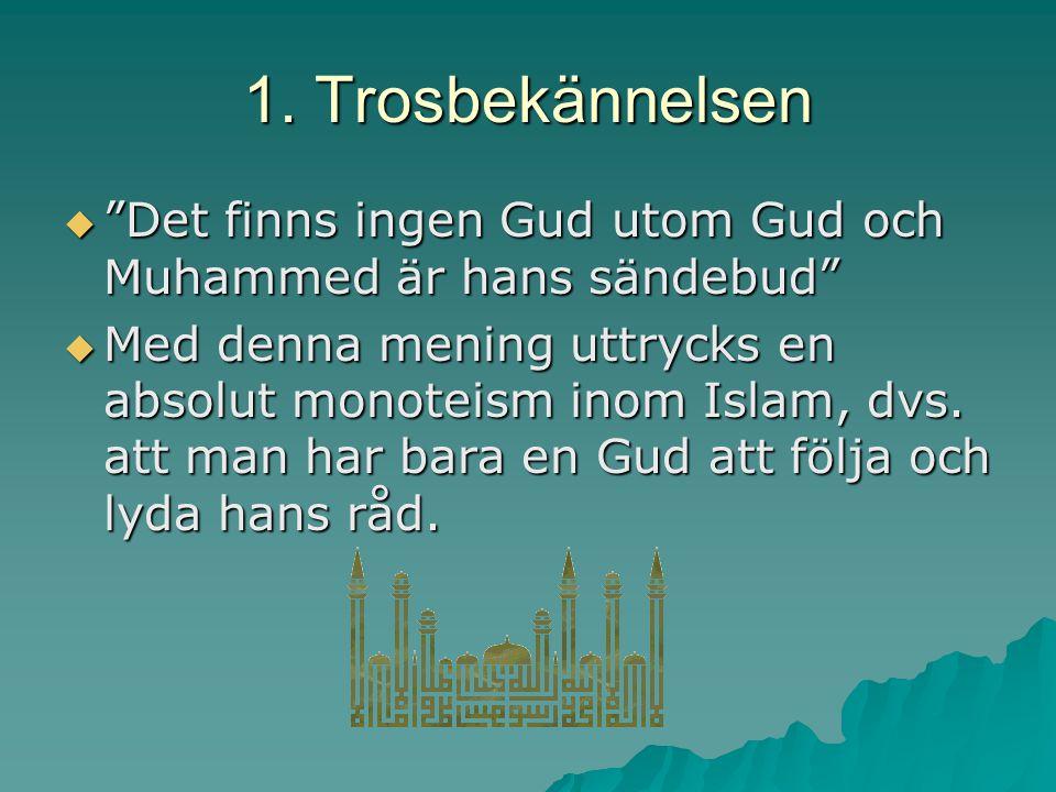 """1. Trosbekännelsen  """"Det finns ingen Gud utom Gud och Muhammed är hans sändebud""""  Med denna mening uttrycks en absolut monoteism inom Islam, dvs. at"""