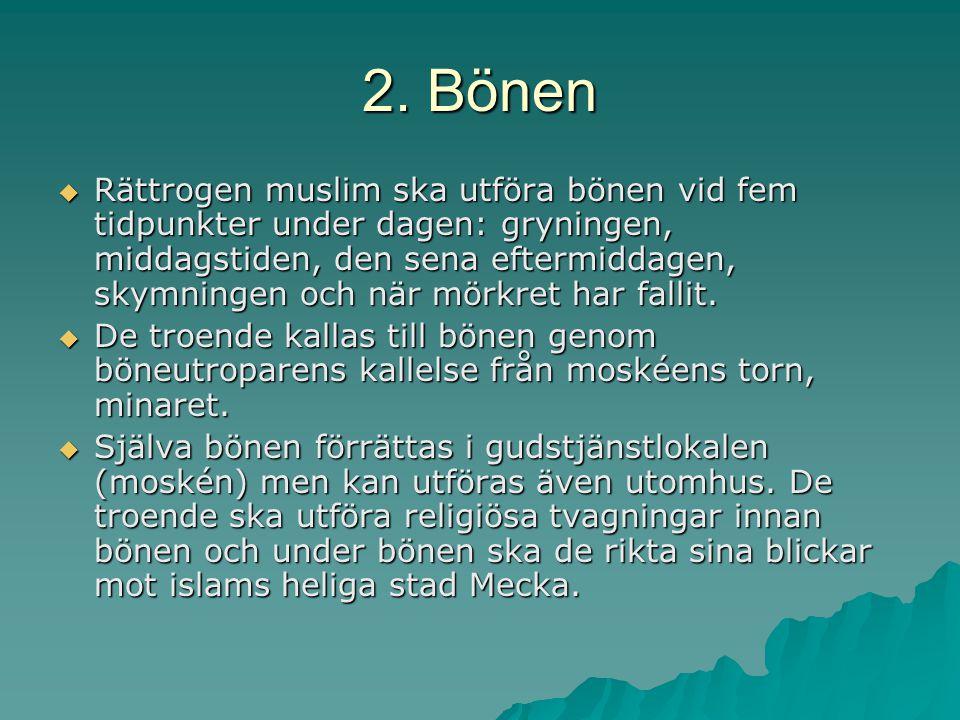 2. Bönen  Rättrogen muslim ska utföra bönen vid fem tidpunkter under dagen: gryningen, middagstiden, den sena eftermiddagen, skymningen och när mörkr