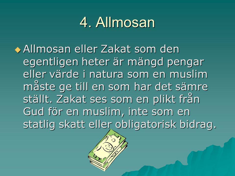 4. Allmosan  Allmosan eller Zakat som den egentligen heter är mängd pengar eller värde i natura som en muslim måste ge till en som har det sämre stäl