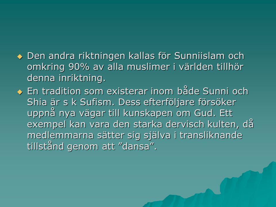  Den andra riktningen kallas för Sunniislam och omkring 90% av alla muslimer i världen tillhör denna inriktning.  En tradition som existerar inom bå