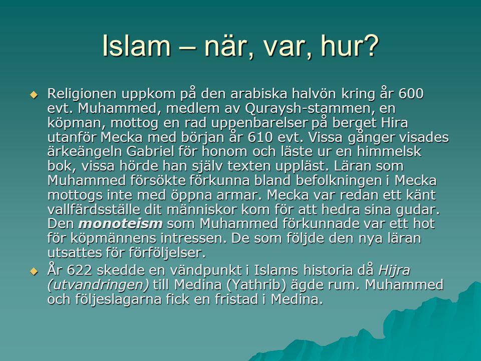 Islam – när, var, hur?  Religionen uppkom på den arabiska halvön kring år 600 evt. Muhammed, medlem av Quraysh-stammen, en köpman, mottog en rad uppe