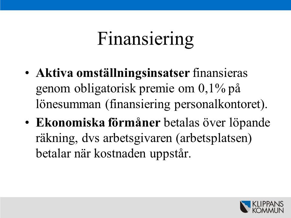 Finansiering •Aktiva omställningsinsatser finansieras genom obligatorisk premie om 0,1% på lönesumman (finansiering personalkontoret). •Ekonomiska för