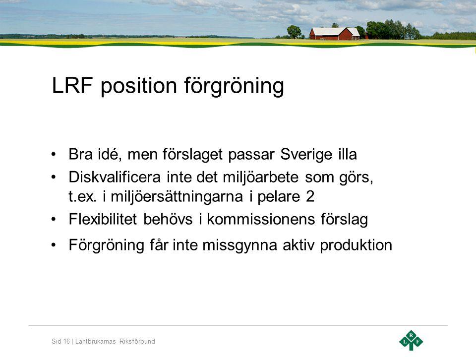 Sid 16 | Lantbrukarnas Riksförbund LRF position förgröning •Bra idé, men förslaget passar Sverige illa •Diskvalificera inte det miljöarbete som görs,