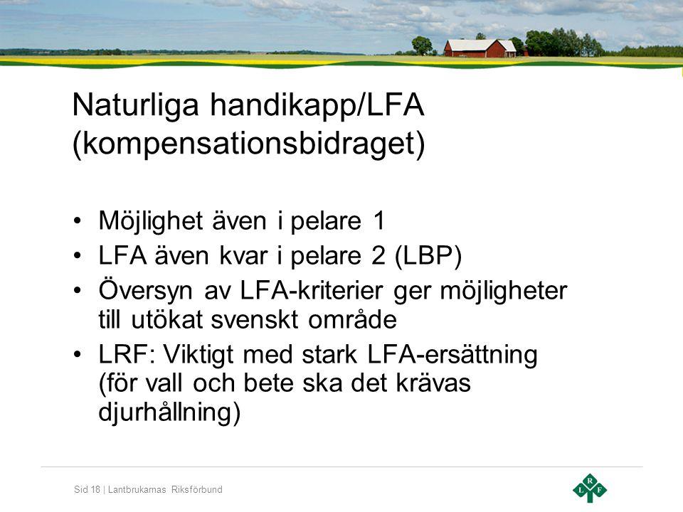 Sid 18 | Lantbrukarnas Riksförbund Naturliga handikapp/LFA (kompensationsbidraget) •Möjlighet även i pelare 1 •LFA även kvar i pelare 2 (LBP) •Översyn