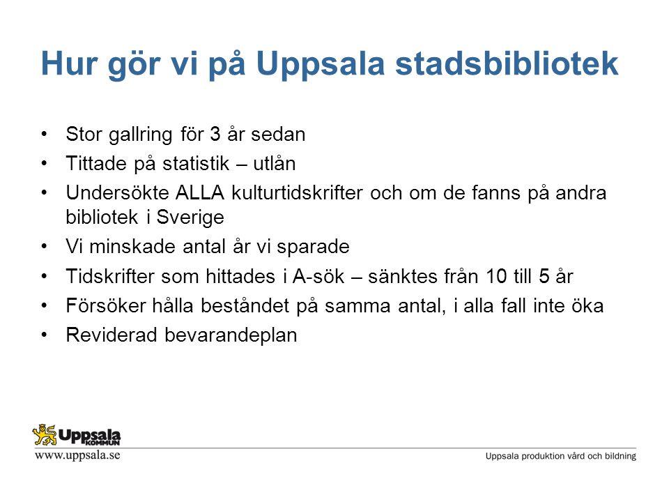 Hur gör vi på Uppsala stadsbibliotek •Stor gallring för 3 år sedan •Tittade på statistik – utlån •Undersökte ALLA kulturtidskrifter och om de fanns på andra bibliotek i Sverige •Vi minskade antal år vi sparade •Tidskrifter som hittades i A-sök – sänktes från 10 till 5 år •Försöker hålla beståndet på samma antal, i alla fall inte öka •Reviderad bevarandeplan