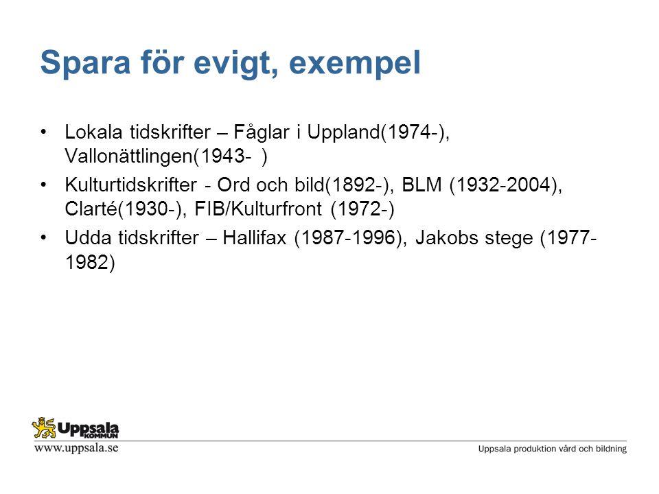 Spara för evigt, exempel •Lokala tidskrifter – Fåglar i Uppland(1974-), Vallonättlingen(1943- ) •Kulturtidskrifter - Ord och bild(1892-), BLM (1932-2004), Clarté(1930-), FIB/Kulturfront (1972-) •Udda tidskrifter – Hallifax (1987-1996), Jakobs stege (1977- 1982)