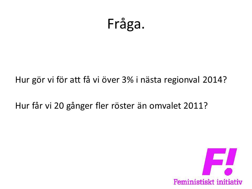Fråga. Hur gör vi för att få vi över 3% i nästa regionval 2014.