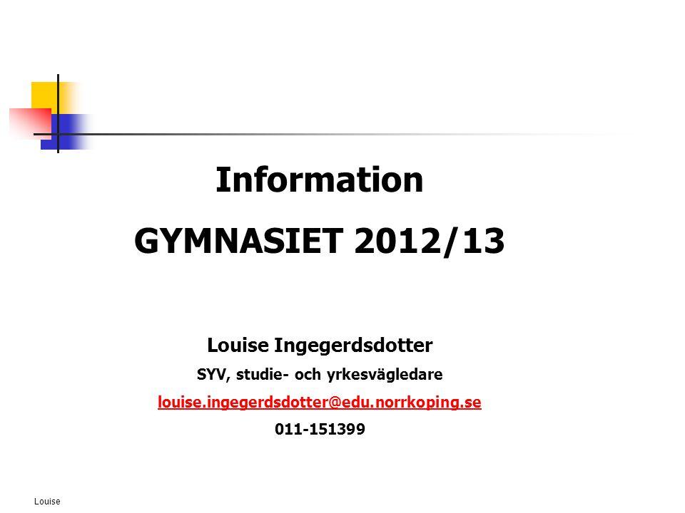 Louise Information GYMNASIET 2012/13 Louise Ingegerdsdotter SYV, studie- och yrkesvägledare louise.ingegerdsdotter@edu.norrkoping.se 011-151399
