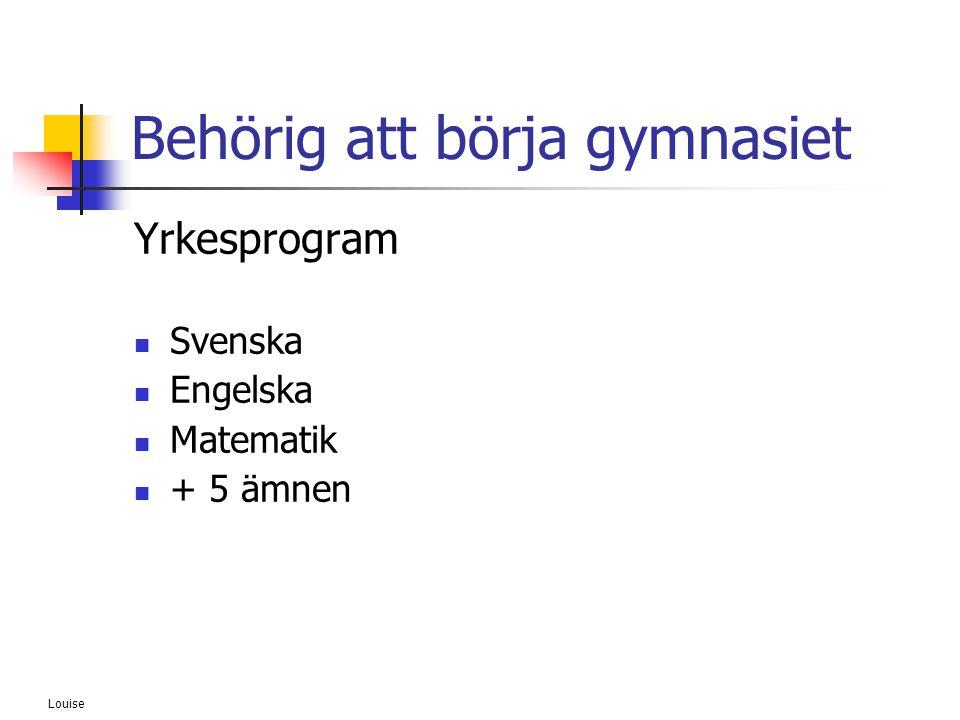 Louise Behörig att börja gymnasiet Yrkesprogram  Svenska  Engelska  Matematik  + 5 ämnen