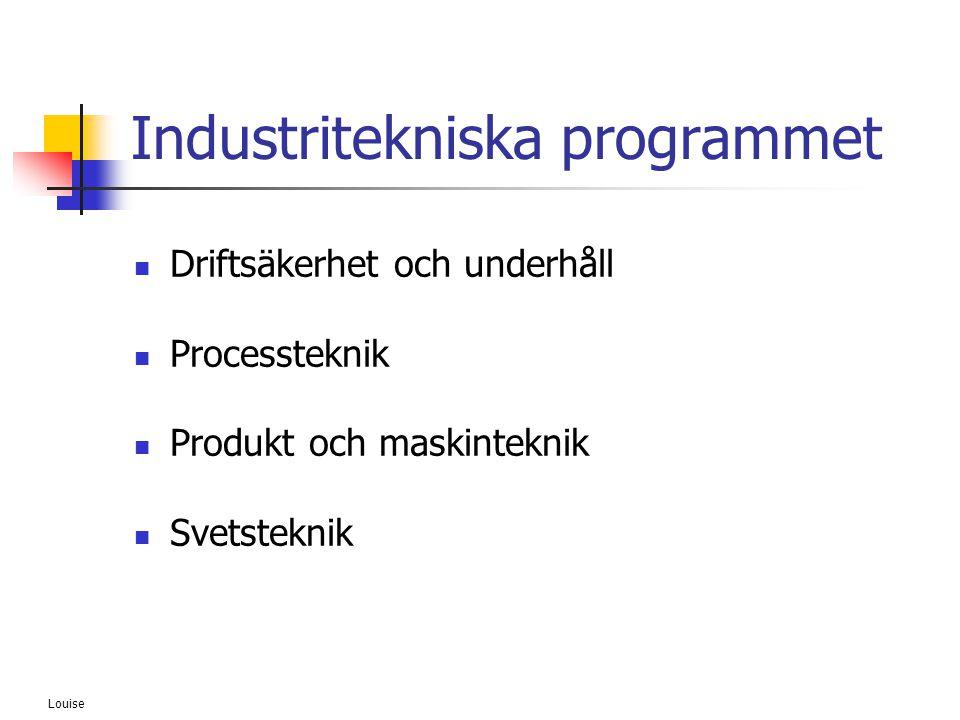 Louise Industritekniska programmet  Driftsäkerhet och underhåll  Processteknik  Produkt och maskinteknik  Svetsteknik