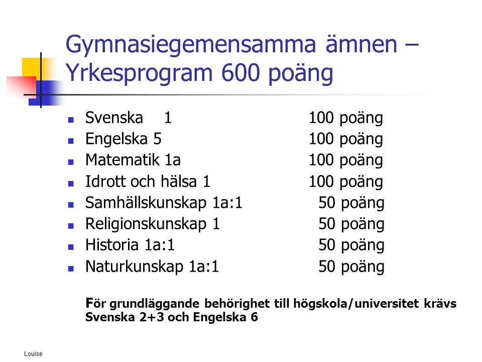 Louise Gymnasiegemensamma ämnen – Yrkesprogram 600 poäng  Svenska 1100 poäng  Engelska 5100 poäng  Matematik 1a100 poäng  Idrott och hälsa 1100 po