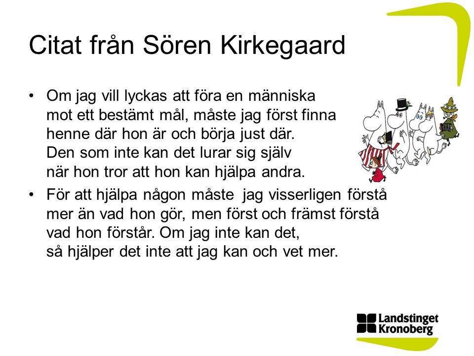 Citat från Sören Kirkegaard •Om jag vill lyckas att föra en människa mot ett bestämt mål, måste jag först finna henne där hon är och börja just där. D