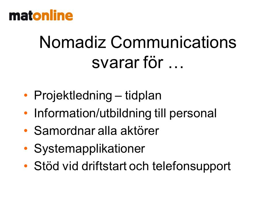 Nomadiz Communications svarar för … •Projektledning – tidplan •Information/utbildning till personal •Samordnar alla aktörer •Systemapplikationer •Stöd vid driftstart och telefonsupport