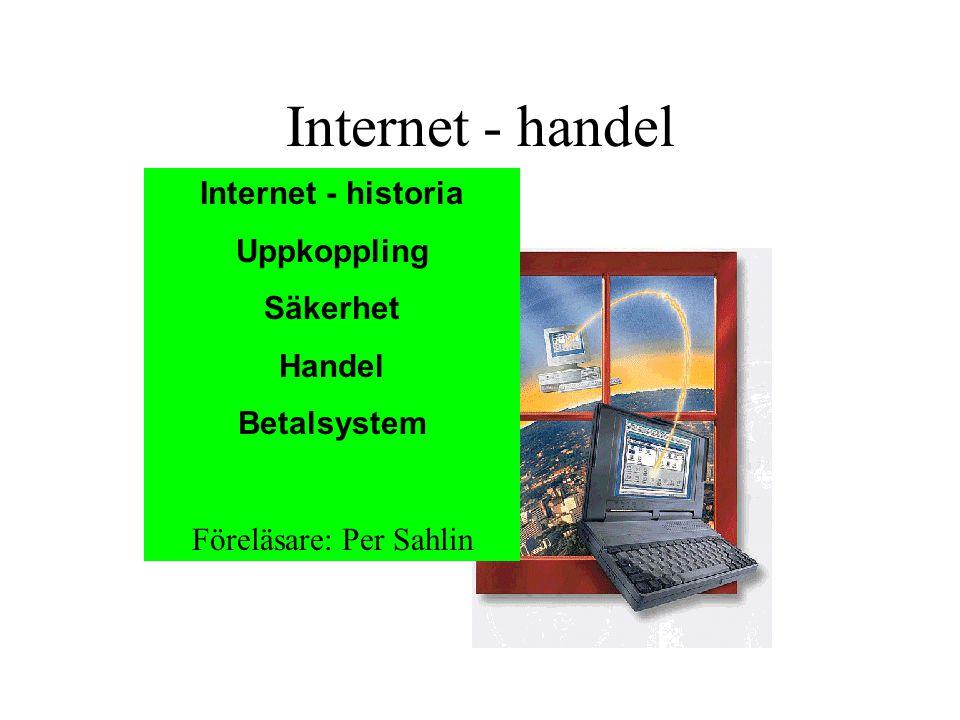 Internet - handel Internet - historia Uppkoppling Säkerhet Handel Betalsystem Föreläsare: Per Sahlin