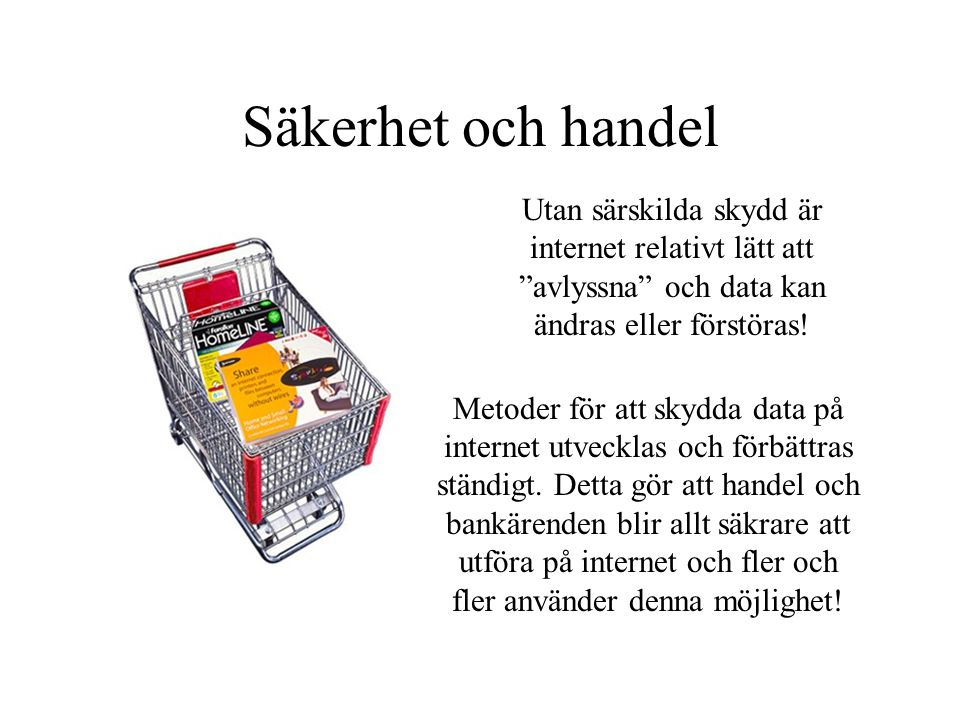Säkerhet och handel Utan särskilda skydd är internet relativt lätt att avlyssna och data kan ändras eller förstöras.