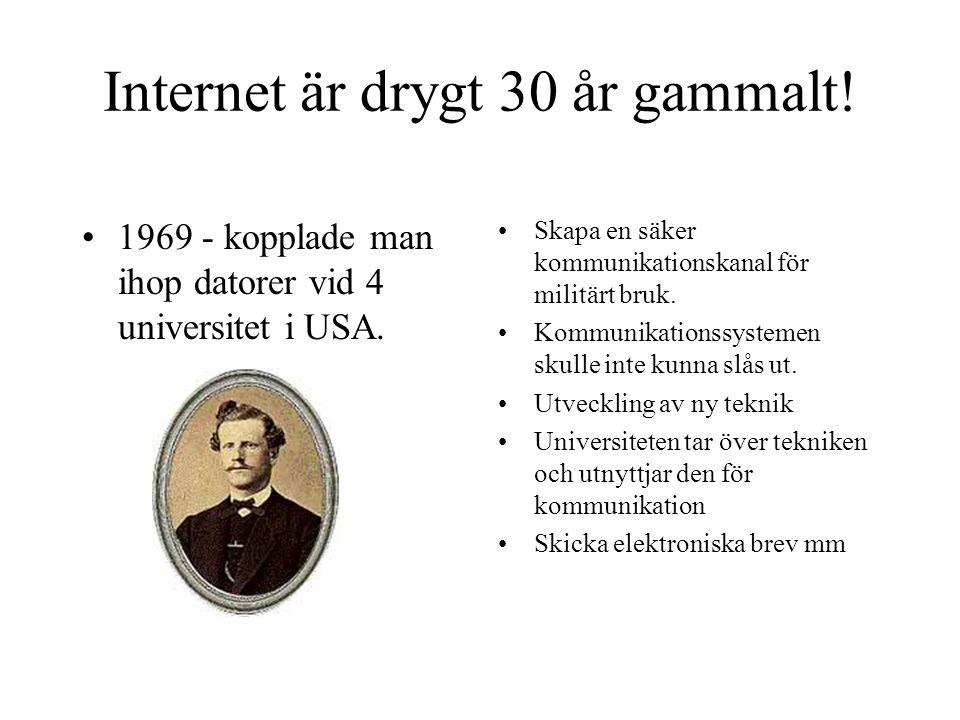 Internet är drygt 30 år gammalt! •1969 - kopplade man ihop datorer vid 4 universitet i USA. •Skapa en säker kommunikationskanal för militärt bruk. •Ko