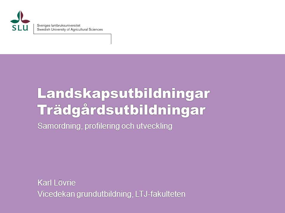 Landskapsutbildningar Trädgårdsutbildningar Samordning, profilering och utveckling Karl Lövrie Vicedekan grundutbildning, LTJ-fakulteten