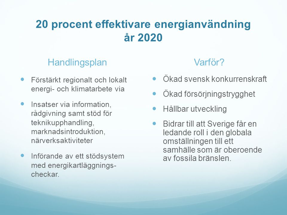 20 procent effektivare energianvändning år 2020 Handlingsplan  Förstärkt regionalt och lokalt energi- och klimatarbete via  Insatser via information, rådgivning samt stöd för teknikupphandling, marknadsintroduktion, närverksaktiviteter  Införande av ett stödsystem med energikartläggnings- checkar.