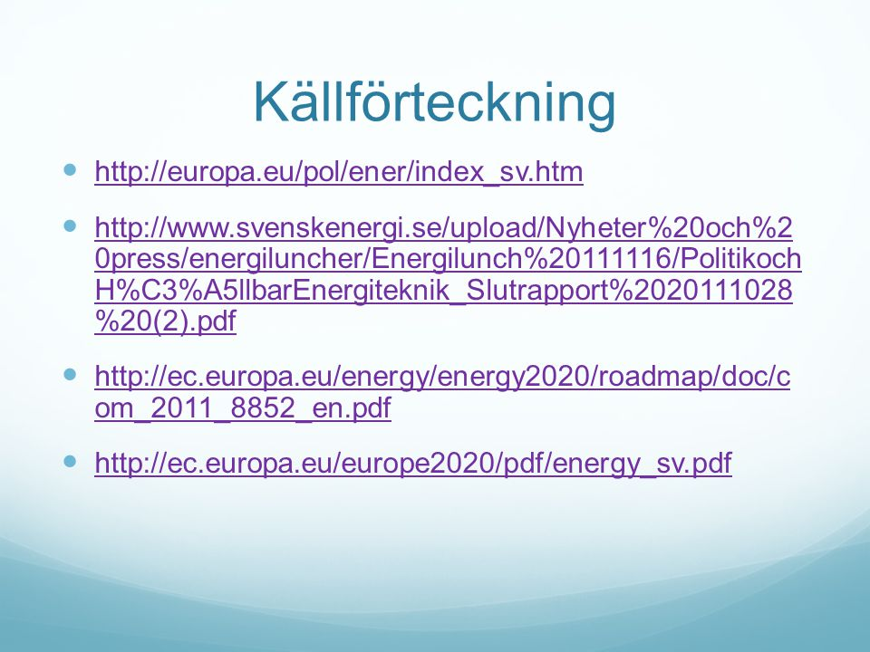 Källförteckning  http://europa.eu/pol/ener/index_sv.htm http://europa.eu/pol/ener/index_sv.htm  http://www.svenskenergi.se/upload/Nyheter%20och%2 0press/energiluncher/Energilunch%20111116/Politikoch H%C3%A5llbarEnergiteknik_Slutrapport%2020111028 %20(2).pdf http://www.svenskenergi.se/upload/Nyheter%20och%2 0press/energiluncher/Energilunch%20111116/Politikoch H%C3%A5llbarEnergiteknik_Slutrapport%2020111028 %20(2).pdf  http://ec.europa.eu/energy/energy2020/roadmap/doc/c om_2011_8852_en.pdf http://ec.europa.eu/energy/energy2020/roadmap/doc/c om_2011_8852_en.pdf  http://ec.europa.eu/europe2020/pdf/energy_sv.pdf http://ec.europa.eu/europe2020/pdf/energy_sv.pdf