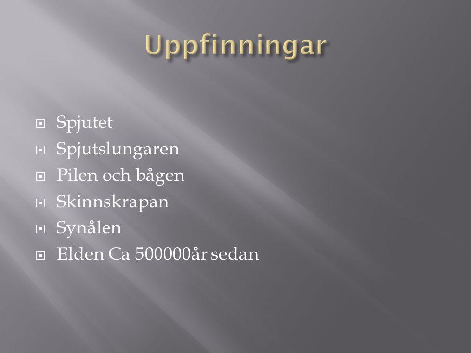  Spjutet  Spjutslungaren  Pilen och bågen  Skinnskrapan  Synålen  Elden Ca 500000år sedan