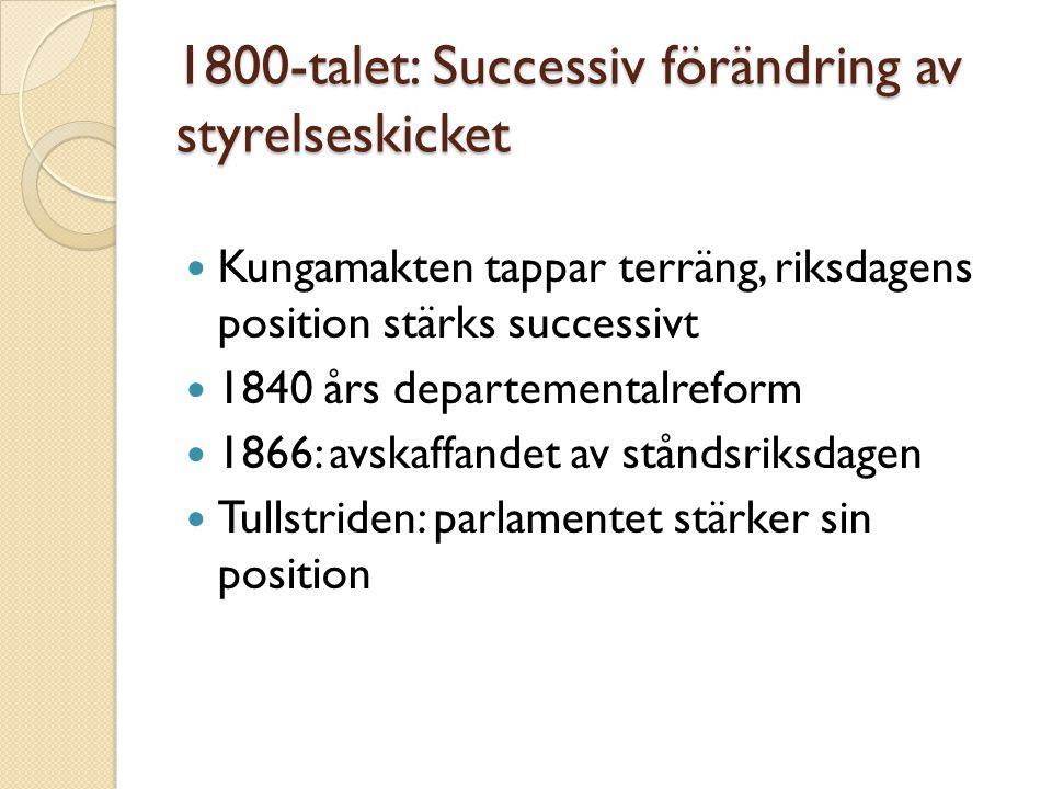 1800-talet: Successiv förändring av styrelseskicket  Kungamakten tappar terräng, riksdagens position stärks successivt  1840 års departementalreform
