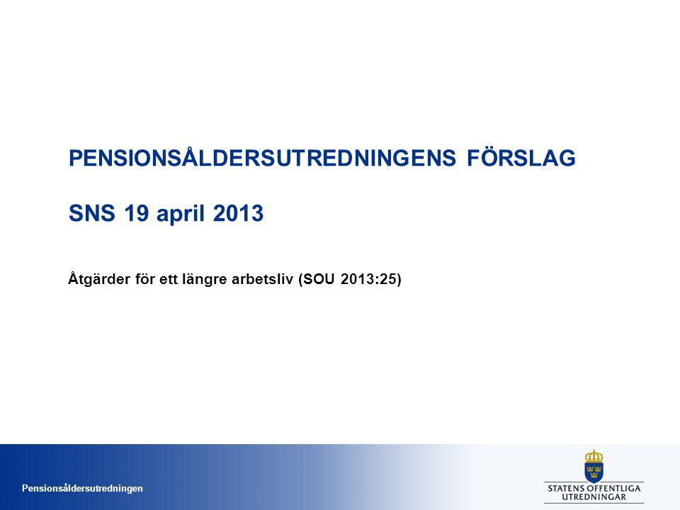 Pensionsåldersutredningen PENSIONSÅLDERSUTREDNINGENS FÖRSLAG SNS 19 april 2013 Åtgärder för ett längre arbetsliv (SOU 2013:25)