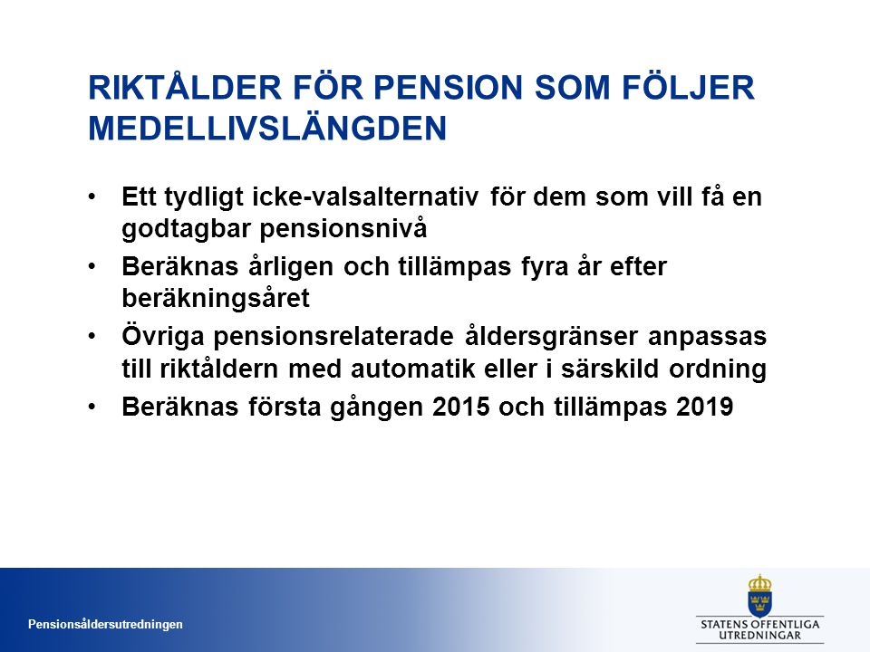 Pensionsåldersutredningen RIKTÅLDER FÖR PENSION SOM FÖLJER MEDELLIVSLÄNGDEN •Ett tydligt icke-valsalternativ för dem som vill få en godtagbar pensionsnivå •Beräknas årligen och tillämpas fyra år efter beräkningsåret •Övriga pensionsrelaterade åldersgränser anpassas till riktåldern med automatik eller i särskild ordning •Beräknas första gången 2015 och tillämpas 2019