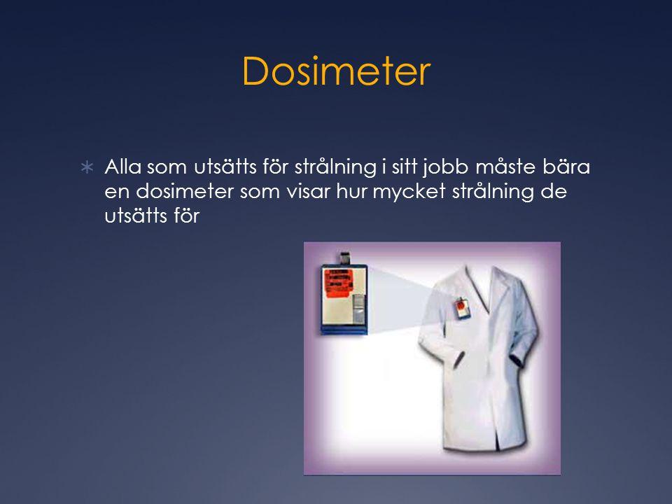 Dosimeter  Alla som utsätts för strålning i sitt jobb måste bära en dosimeter som visar hur mycket strålning de utsätts för