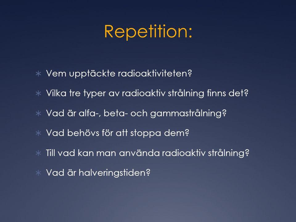 Repetition:  Vem upptäckte radioaktiviteten.  Vilka tre typer av radioaktiv strålning finns det.