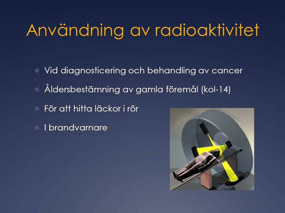 Användning av radioaktivitet  Vid diagnosticering och behandling av cancer  Åldersbestämning av gamla föremål (kol-14)  För att hitta läckor i rör  I brandvarnare