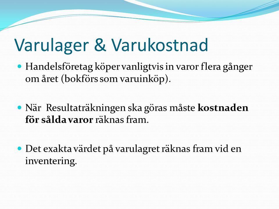 Varulager & Varukostnad  Handelsföretag köper vanligtvis in varor flera gånger om året (bokförs som varuinköp).  När Resultaträkningen ska göras mås