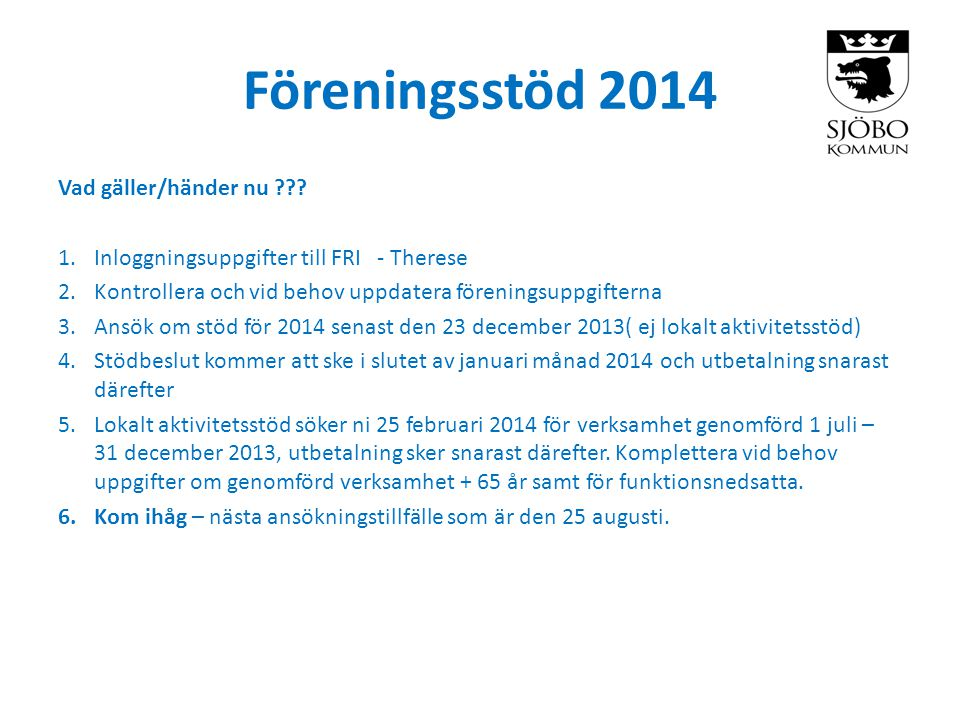 Föreningsstöd 2014 Vad gäller/händer nu ??? 1.Inloggningsuppgifter till FRI - Therese 2.Kontrollera och vid behov uppdatera föreningsuppgifterna 3.Ans