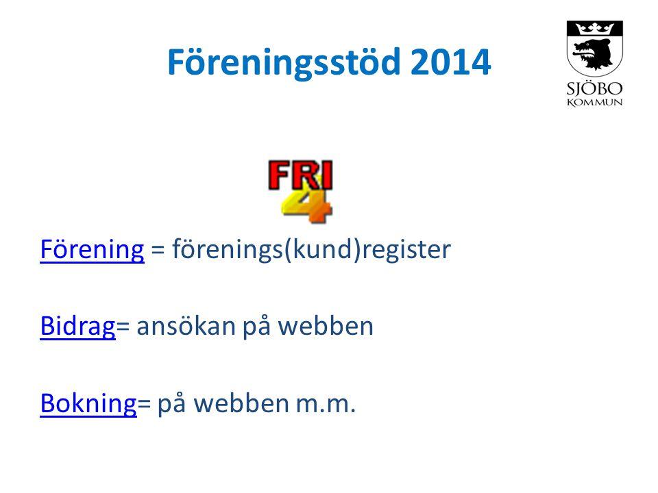 Föreningsstöd 2014 FöreningFörening = förenings(kund)register BidragBidrag= ansökan på webben BokningBokning= på webben m.m.