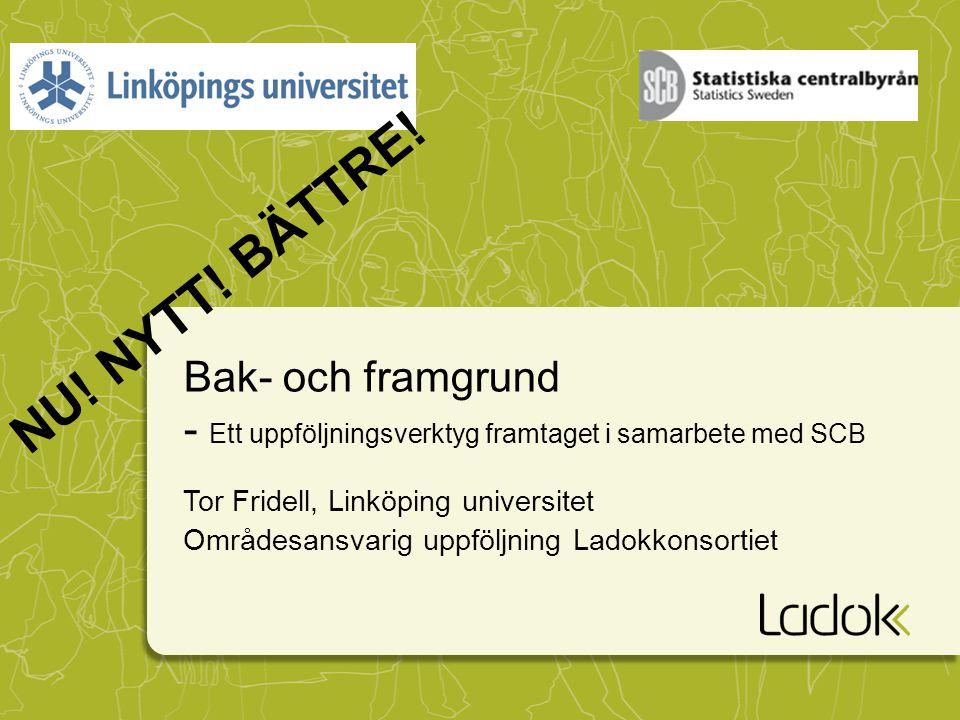 Bak- och framgrund - Ett uppföljningsverktyg framtaget i samarbete med SCB Tor Fridell, Linköping universitet Områdesansvarig uppföljning Ladokkonsort