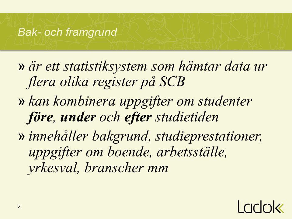 2 Bak- och framgrund » är ett statistiksystem som hämtar data ur flera olika register på SCB » kan kombinera uppgifter om studenter före, under och ef