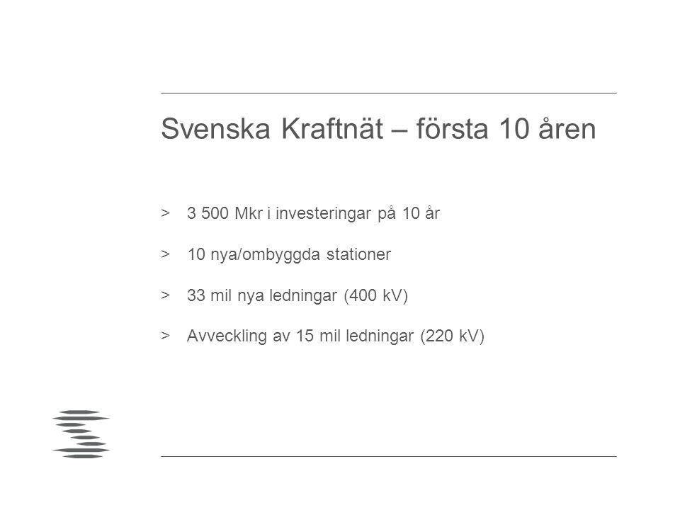 Svenska Kraftnät – första 10 åren >3 500 Mkr i investeringar på 10 år >10 nya/ombyggda stationer >33 mil nya ledningar (400 kV) >Avveckling av 15 mil