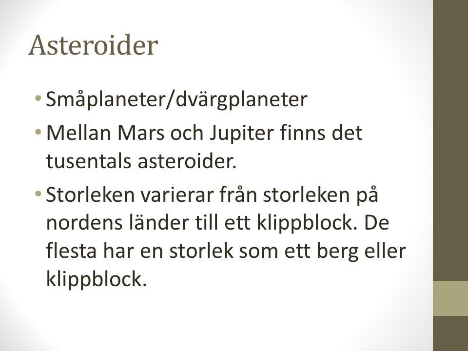 Asteroider • Småplaneter/dvärgplaneter • Mellan Mars och Jupiter finns det tusentals asteroider. • Storleken varierar från storleken på nordens länder