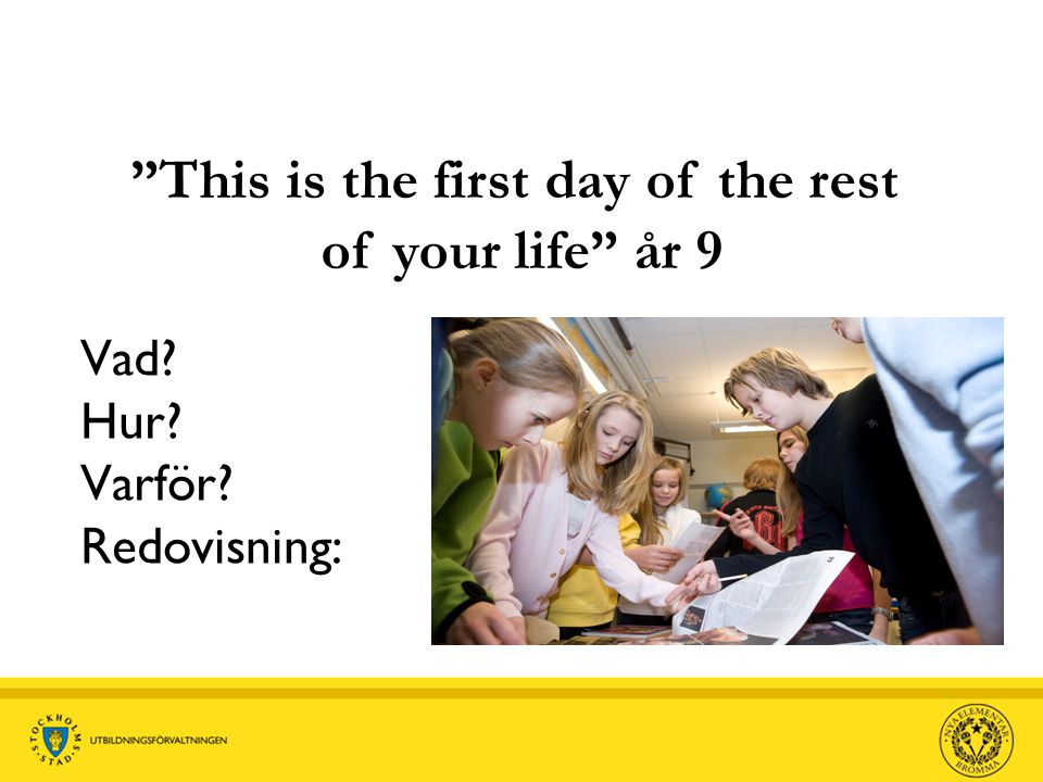 "Vad? Hur? Varför? Redovisning: ""This is the first day of the rest of your life"" år 9"