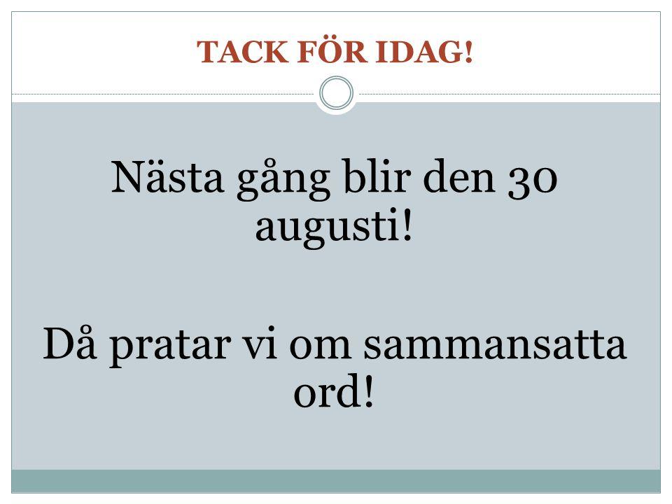 TACK FÖR IDAG! Nästa gång blir den 30 augusti! Då pratar vi om sammansatta ord!