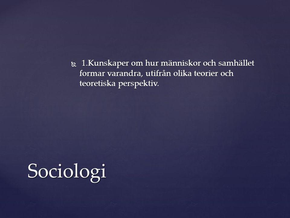  1.Kunskaper om hur människor och samhället formar varandra, utifrån olika teorier och teoretiska perspektiv. Sociologi