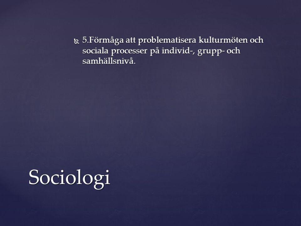  5.Förmåga att problematisera kulturmöten och sociala processer på individ-, grupp- och samhällsnivå. Sociologi