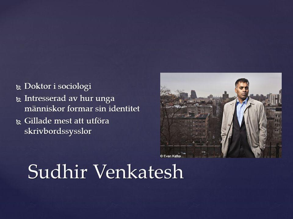  Doktor i sociologi  Intresserad av hur unga människor formar sin identitet  Gillade mest att utföra skrivbordssysslor Sudhir Venkatesh
