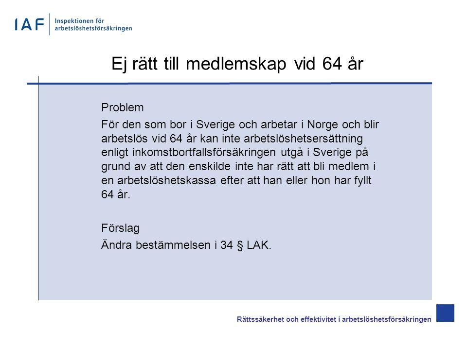 Ej rätt till medlemskap vid 64 år Problem För den som bor i Sverige och arbetar i Norge och blir arbetslös vid 64 år kan inte arbetslöshetsersättning enligt inkomstbortfallsförsäkringen utgå i Sverige på grund av att den enskilde inte har rätt att bli medlem i en arbetslöshetskassa efter att han eller hon har fyllt 64 år.