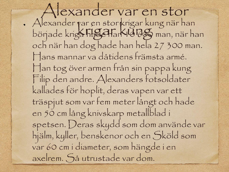 Alexander var en stor krigar kung Alexander var en stor krigar kung när han började kriga hade han 10 600 man, när han och när han dog hade han hela 2