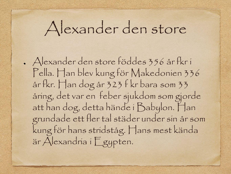 Alexander den store Alexander den store föddes 356 år fkr i Pella. Han blev kung för Makedonien 336 år fkr. Han dog år 323 f kr bara som 33 åring, det