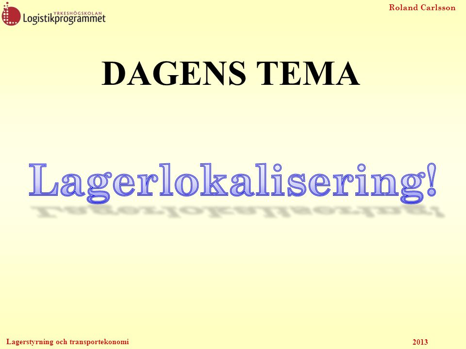 Roland Carlsson Lagerstyrning och transportekonomi 2013 Lagerlokalisering Hur många lager/terminaler ska man ha och vart ska de vara geografiskt.