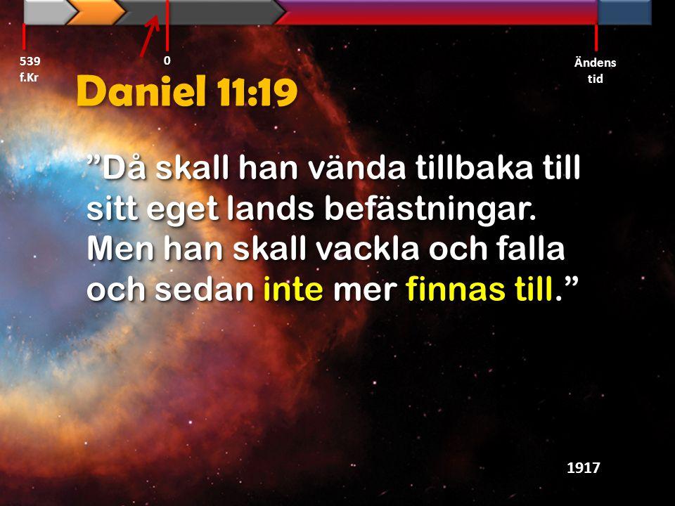 """Daniel 11:19 """"Då skall han vända tillbaka till sitt eget lands befästningar. Men han skall vackla och falla och sedan inte mer finnas till."""" 1917 539"""