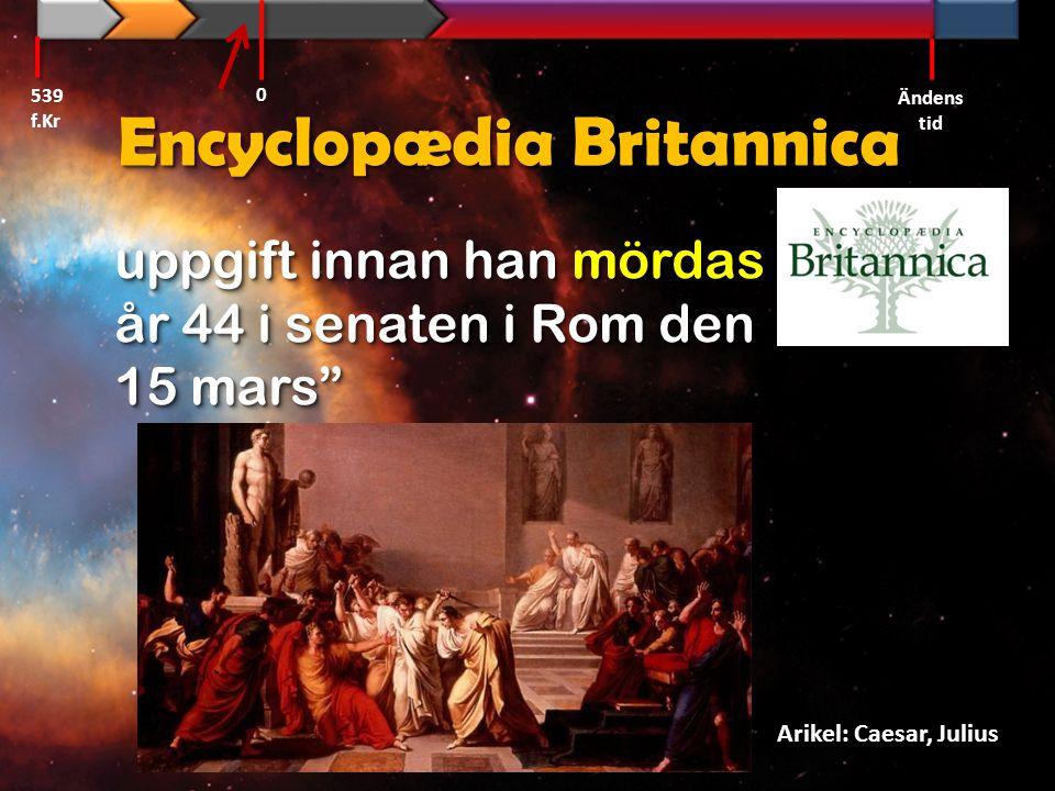"""Encyclopædia Britannica uppgift innan han mördas år 44 i senaten i Rom den 15 mars"""" Arikel: Caesar, Julius 539 f.Kr Ändens tid 0"""