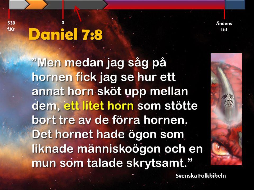 """Daniel 7:8 """"Men medan jag såg på hornen fick jag se hur ett annat horn sköt upp mellan dem, ett litet horn som stötte bort tre av de förra hornen. Det"""