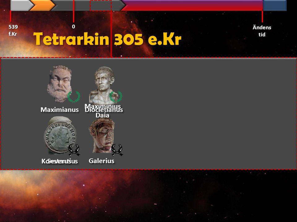Tetrarkin 305 e.Kr 539 f.Kr Ändens tid 0 GaleriusGalerius MaximianusMaximianus KonstantiusKonstantius MaximiniusDaiaMaximiniusDaia SeverusSeverus Dioc